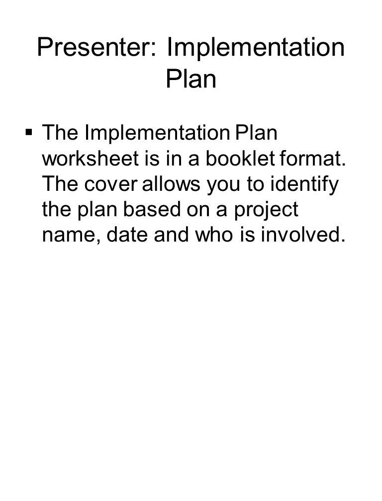 Presenter: Implementation Plan  The Implementation Plan worksheet is in a booklet format.