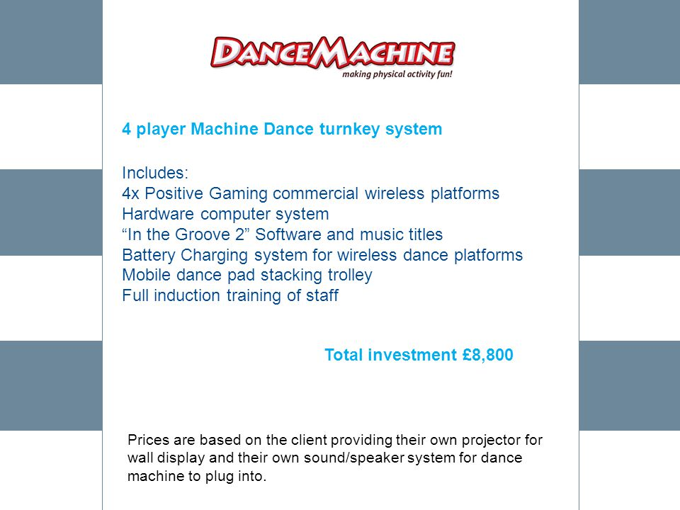 4 player Machine Dance turnkey system Includes: 4x Positive Gaming commercial wireless platforms Hardware computer system In the Groove 2 Software and music titles Battery Charging system for wireless dance platforms Mobile dance pad stacking trolley Full induction training of staff Total investment £8,800 Prices are based on the client providing their own projector for wall display and their own sound/speaker system for dance machine to plug into.