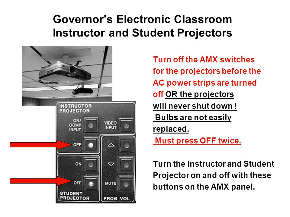 Governor's Electronic Classroom Instructor and Student Projectors Turn off the AMX switches for the projectors before the AC power strips are turned off OR the projectors will never shut down .