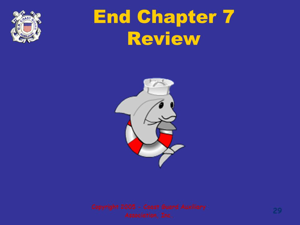 Copyright 2005 - Coast Guard Auxiliary Association, Inc. 29 End Chapter 7 Review