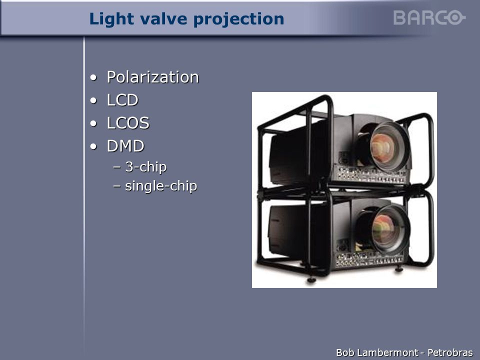Bob Lambermont - Petrobras Light valve projection PolarizationPolarization LCDLCD LCOSLCOS DMDDMD –3-chip –single-chip