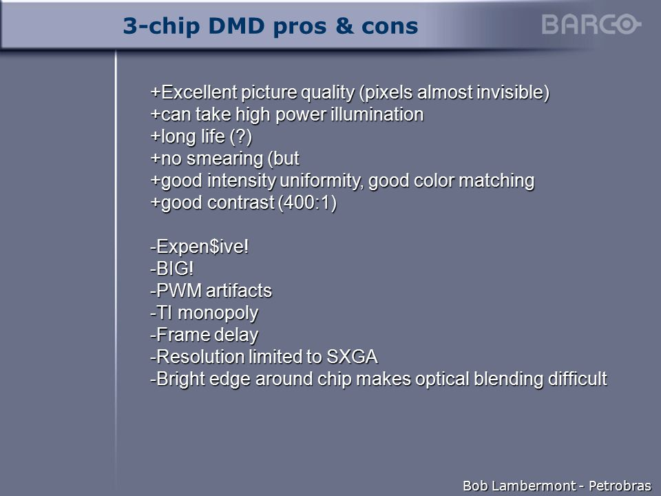 Bob Lambermont - Petrobras 3-chip DMD pros & cons +Excellent picture quality (pixels almost invisible) +can take high power illumination +long life ( ) +no smearing (but +good intensity uniformity, good color matching +good contrast (400:1) -Expen$ive.