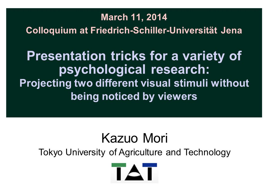 March 11, 2014 Colloquium at Friedrich-Schiller-Universität Jena Presentation tricks for a variety of psychological research: Projecting two different