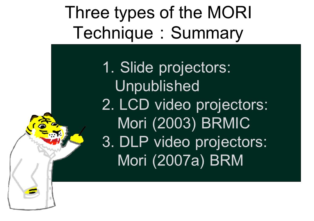 Three types of the MORI Technique : Summary 1. Slide projectors: Unpublished 2. LCD video projectors: Mori (2003) BRMIC 3. DLP video projectors: Mori