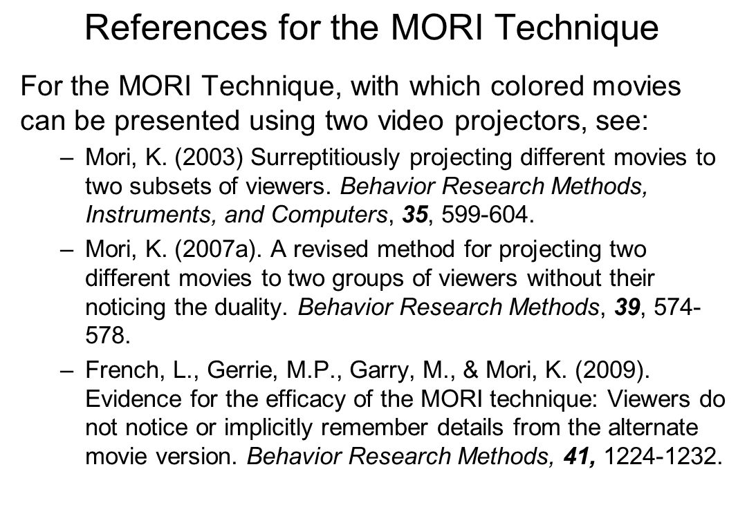 References for the MORI Technique For the MORI Technique, with which colored movies can be presented using two video projectors, see: –Mori, K. (2003)