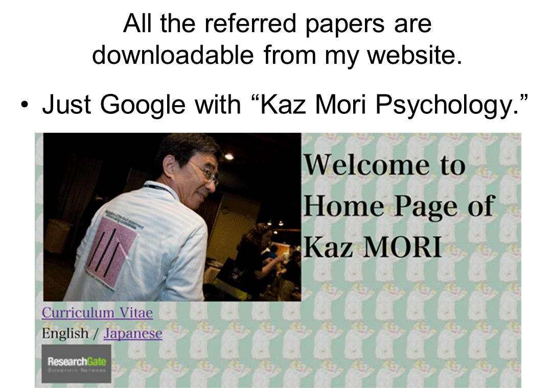 "All the referred papers are downloadable from my website. Just Google with ""Kaz Mori Psychology."""