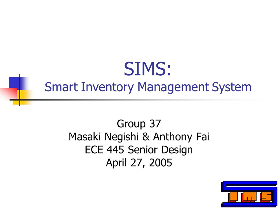 SIMS: Smart Inventory Management System Group 37 Masaki Negishi & Anthony Fai ECE 445 Senior Design April 27, 2005
