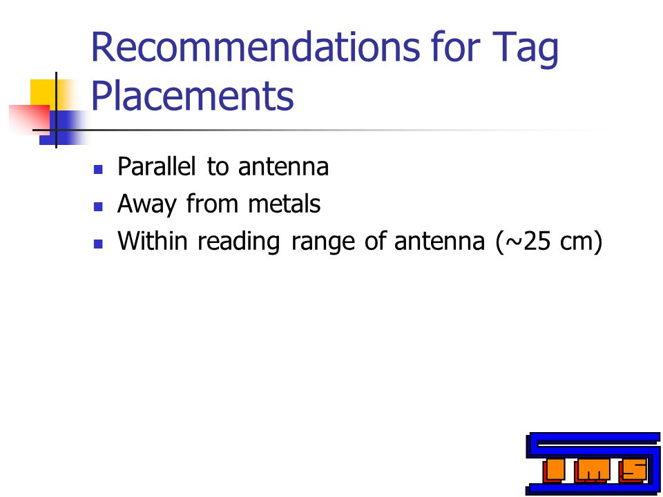 Recommendations for Tag Placements Parallel to antenna Away from metals Within reading range of antenna (~25 cm)
