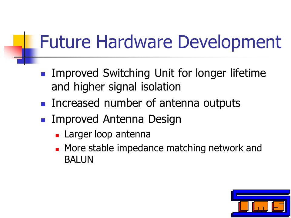 Future Hardware Development Improved Switching Unit for longer lifetime and higher signal isolation Increased number of antenna outputs Improved Antenna Design Larger loop antenna More stable impedance matching network and BALUN