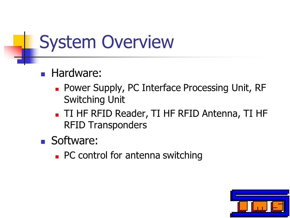 System Overview Hardware: Power Supply, PC Interface Processing Unit, RF Switching Unit TI HF RFID Reader, TI HF RFID Antenna, TI HF RFID Transponders Software: PC control for antenna switching
