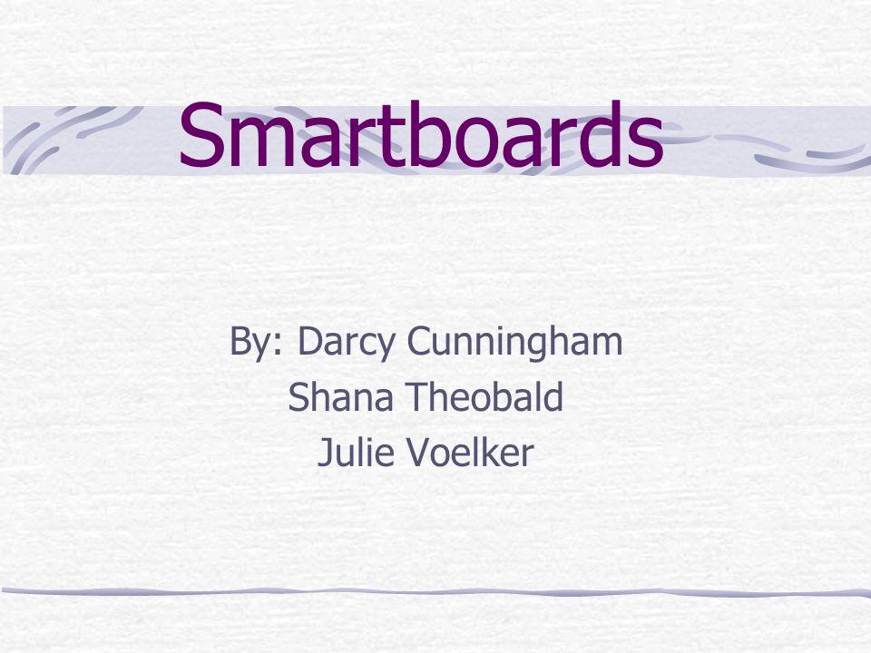 Smartboards By: Darcy Cunningham Shana Theobald Julie Voelker