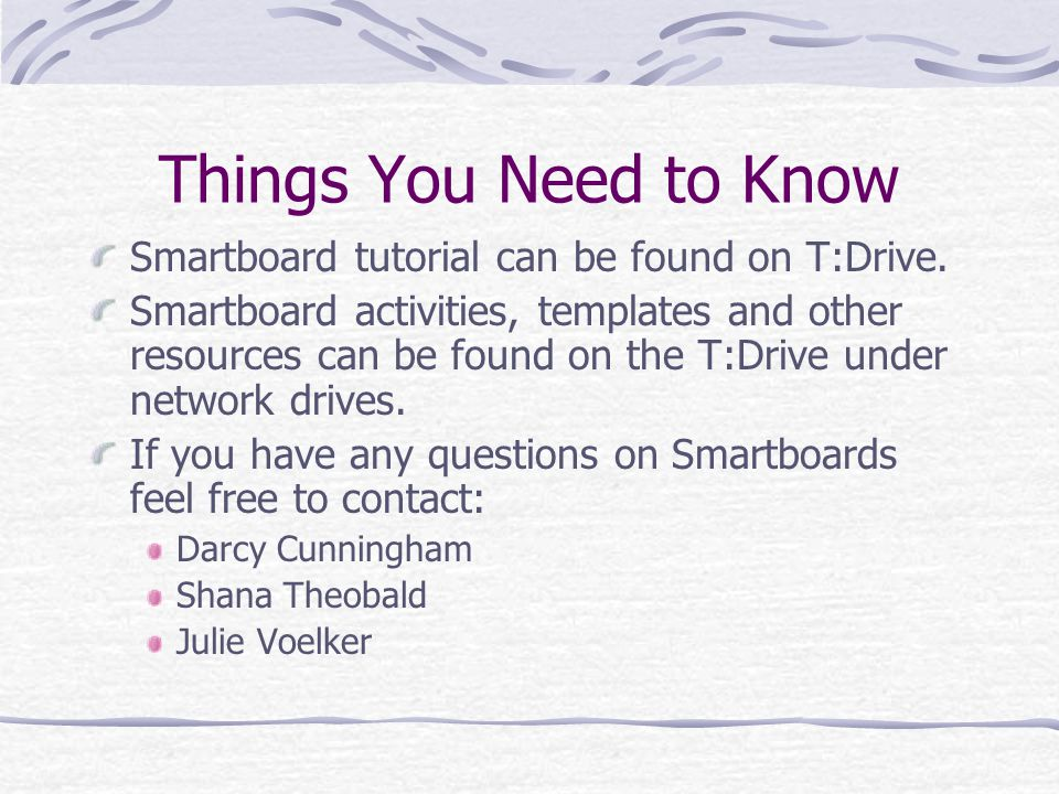 Things You Need to Know Smartboard tutorial can be found on T:Drive.