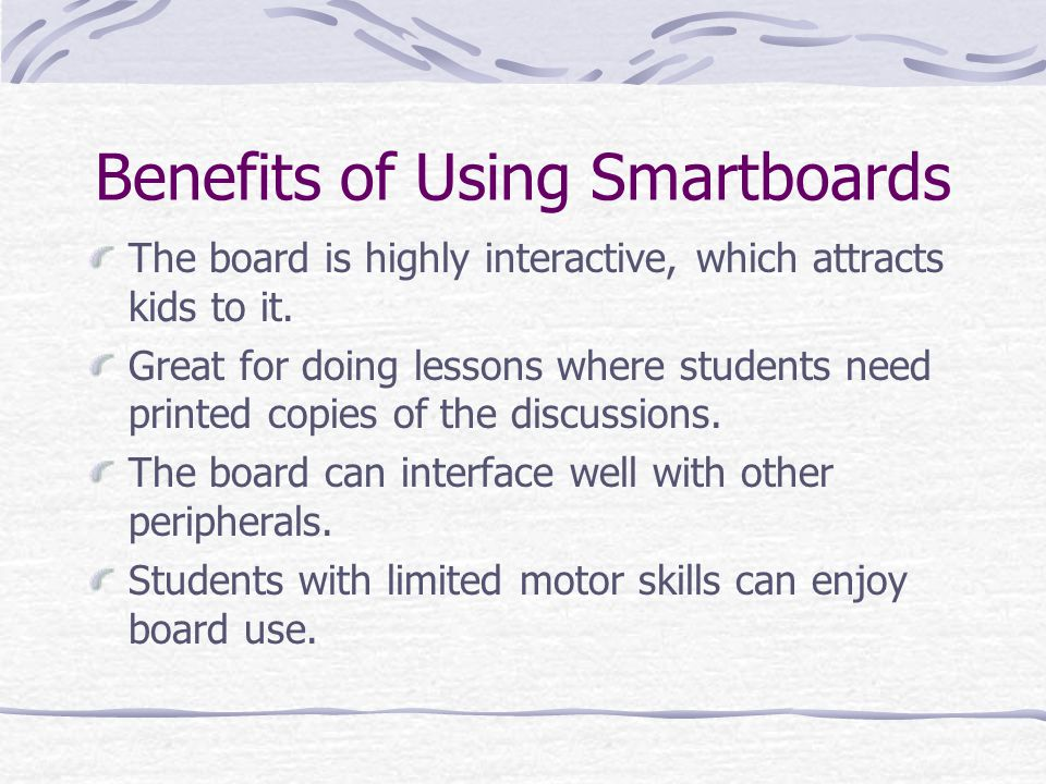Benefits of Using Smartboards The board is highly interactive, which attracts kids to it.