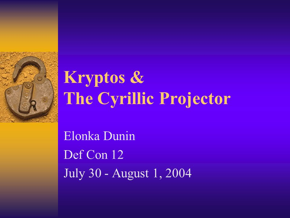 Kryptos & The Cyrillic Projector Elonka Dunin Def Con 12 July 30 - August 1, 2004