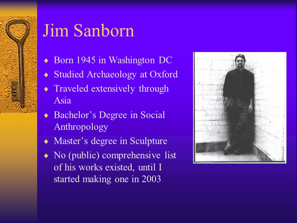 Jim Sanborn  Born 1945 in Washington DC  Studied Archaeology at Oxford  Traveled extensively through Asia  Bachelor's Degree in Social Anthropolog