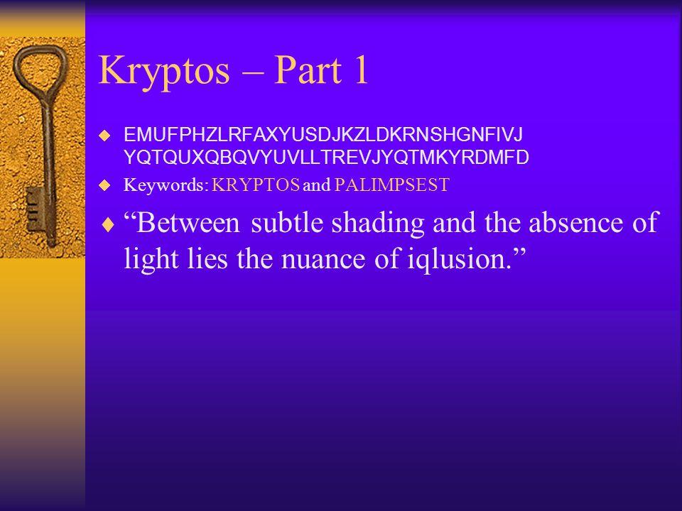 """Kryptos – Part 1  EMUFPHZLRFAXYUSDJKZLDKRNSHGNFIVJ YQTQUXQBQVYUVLLTREVJYQTMKYRDMFD  Keywords: KRYPTOS and PALIMPSEST  """"Between subtle shading and t"""