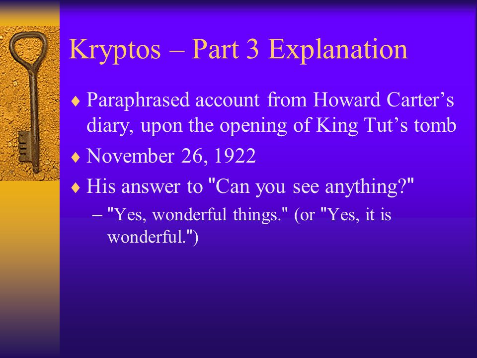 Kryptos – Part 3 Explanation  Paraphrased account from Howard Carter's diary, upon the opening of King Tut's tomb  November 26, 1922  His answer to