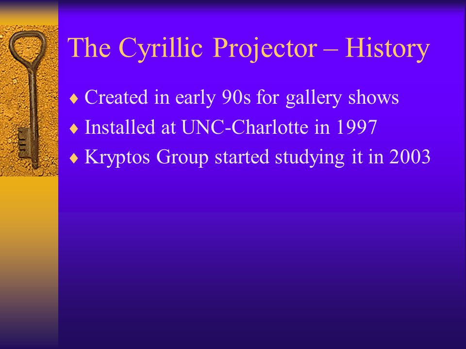 The Cyrillic Projector – History  Created in early 90s for gallery shows  Installed at UNC-Charlotte in 1997  Kryptos Group started studying it in
