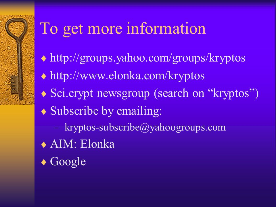 """To get more information  http://groups.yahoo.com/groups/kryptos  http://www.elonka.com/kryptos  Sci.crypt newsgroup (search on """"kryptos"""")  Subscri"""