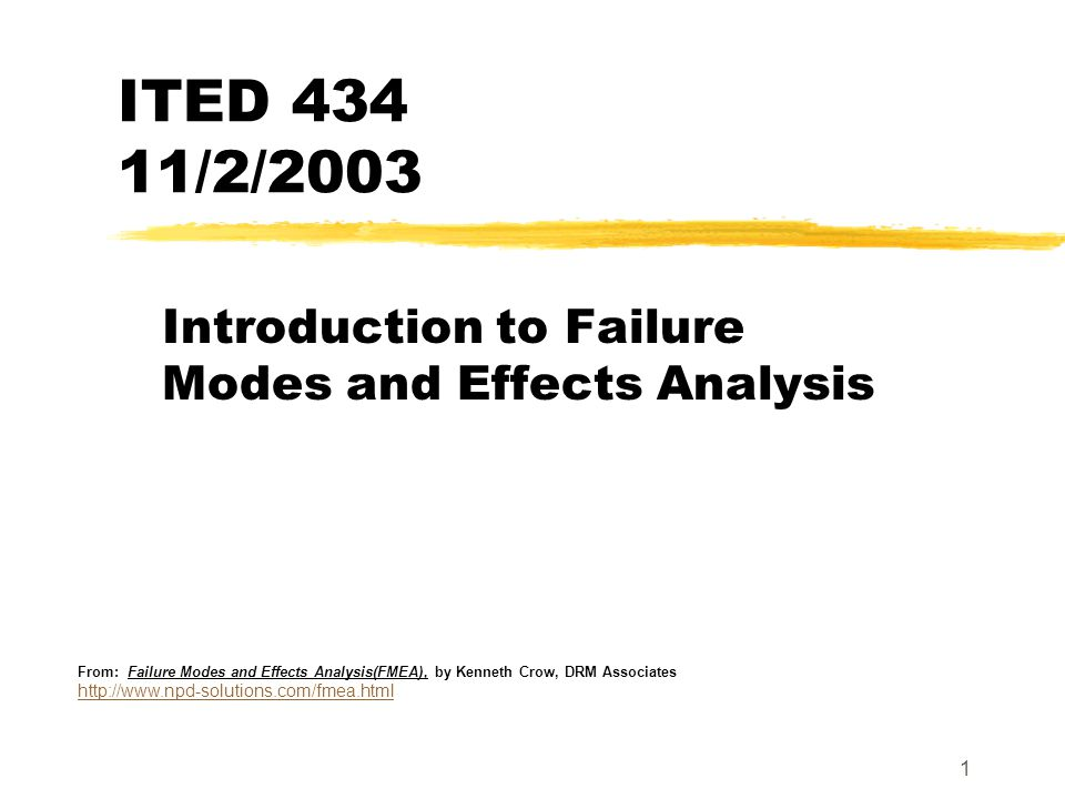 1 ITED 434 11/2/2003 Introduction to Failure Modes and Effects Analysis From: Failure Modes and Effects Analysis(FMEA), by Kenneth Crow, DRM Associate
