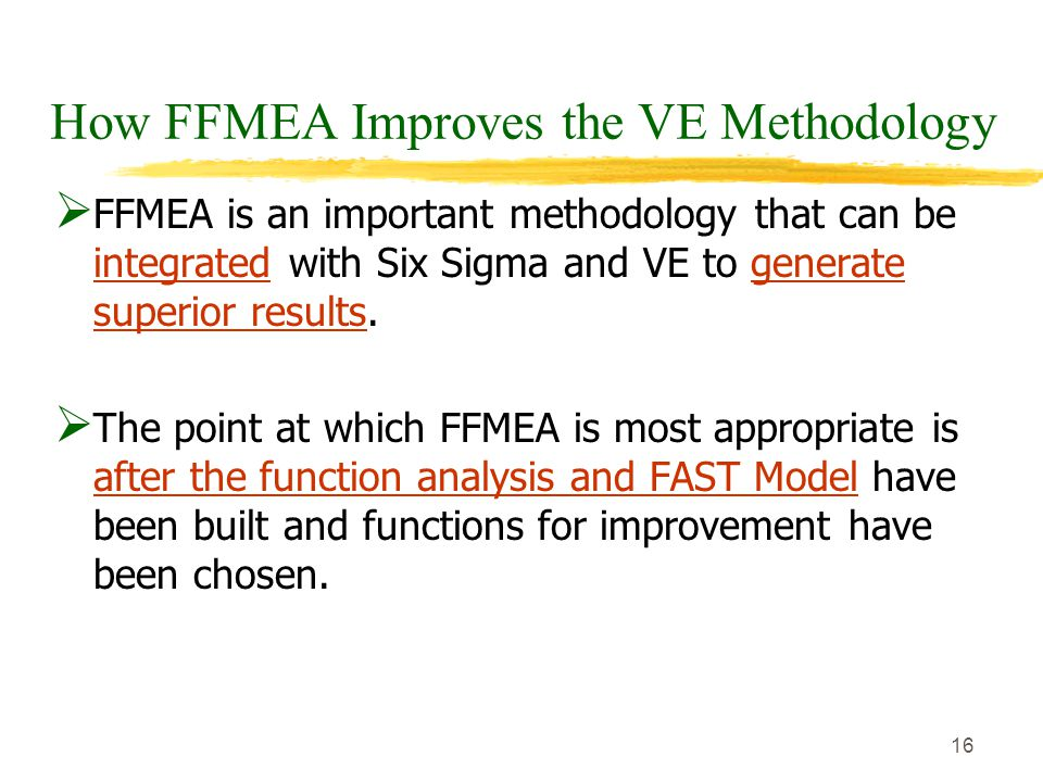 16 How FFMEA Improves the VE Methodology  FFMEA is an important methodology that can be integrated with Six Sigma and VE to generate superior results