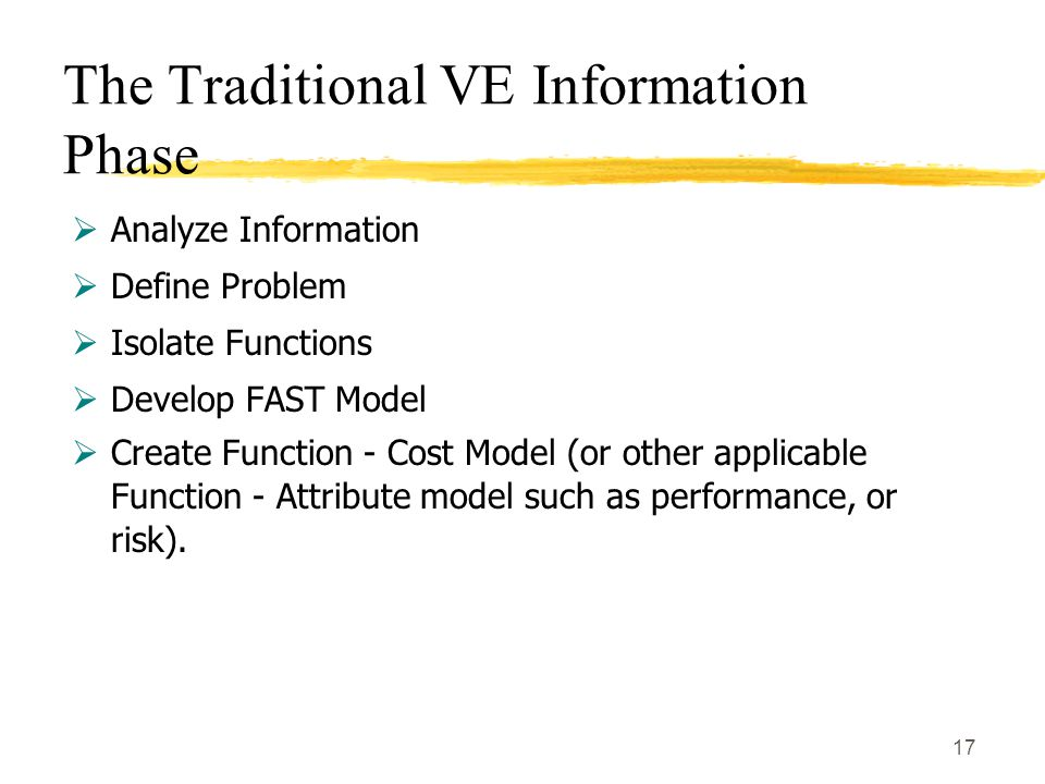 17 The Traditional VE Information Phase  Analyze Information  Define Problem  Isolate Functions  Develop FAST Model  Create Function - Cost Model (or other applicable Function - Attribute model such as performance, or risk).
