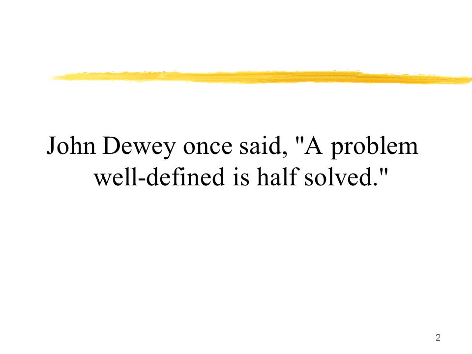 2 John Dewey once said, A problem well-defined is half solved.