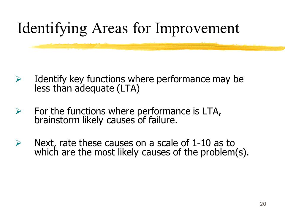20 Identifying Areas for Improvement  Identify key functions where performance may be less than adequate (LTA)  For the functions where performance is LTA, brainstorm likely causes of failure.