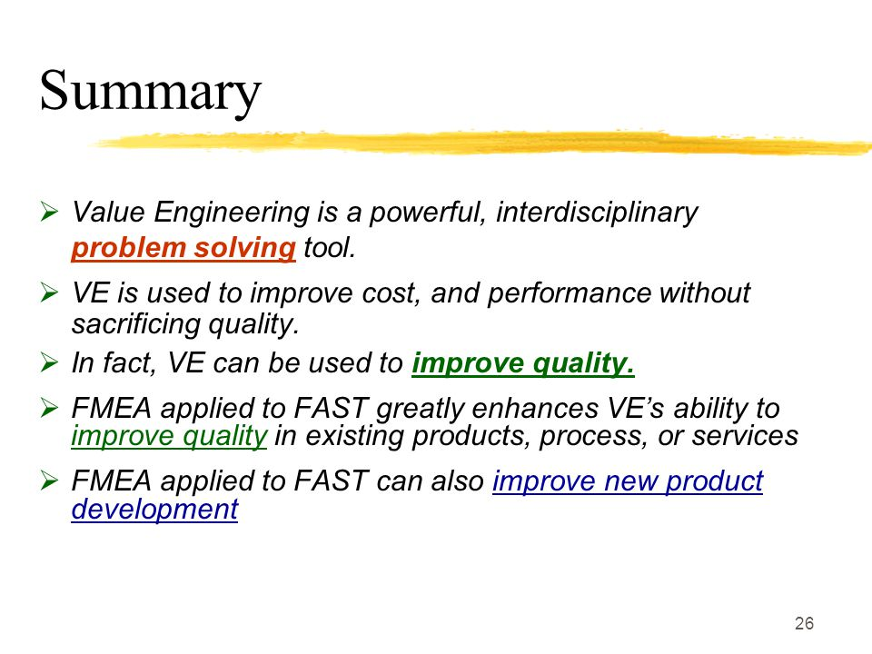 26 Summary  Value Engineering is a powerful, interdisciplinary problem solving tool.  VE is used to improve cost, and performance without sacrificin
