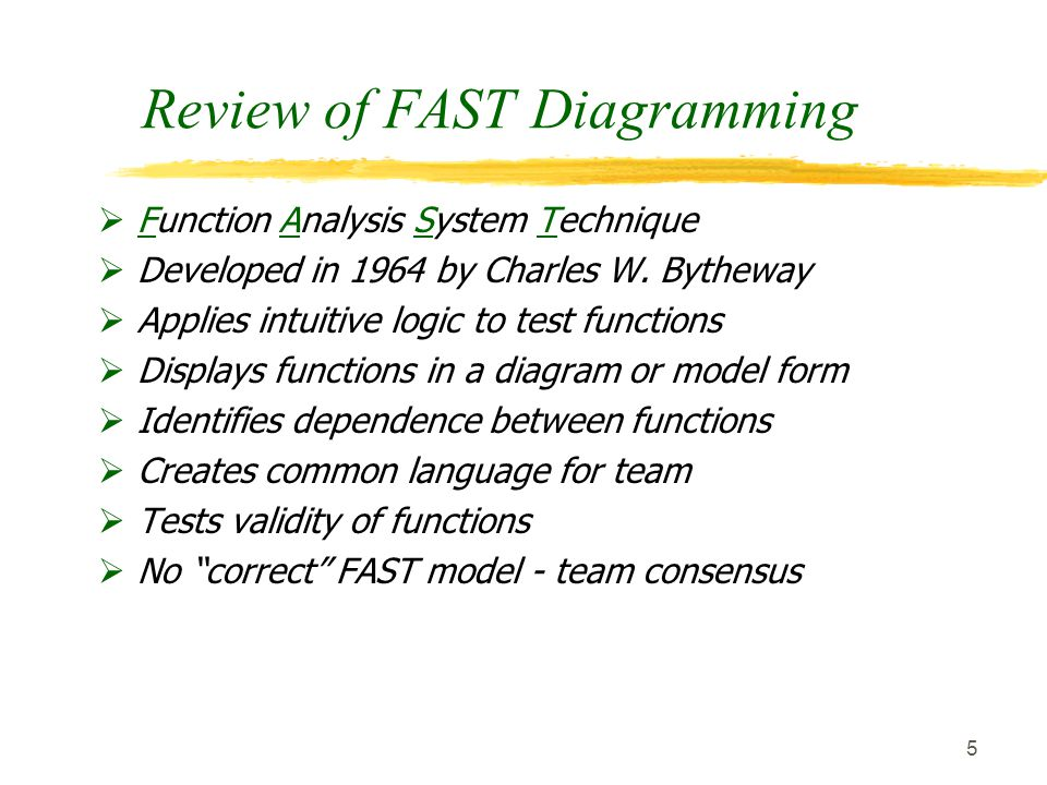 5 Review of FAST Diagramming  Function Analysis System Technique  Developed in 1964 by Charles W. Bytheway  Applies intuitive logic to test functio