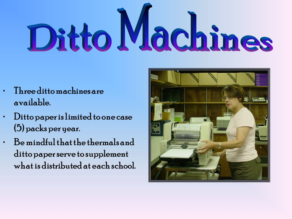 Three ditto machines are available.Ditto paper is limited to one case (5) packs per year.