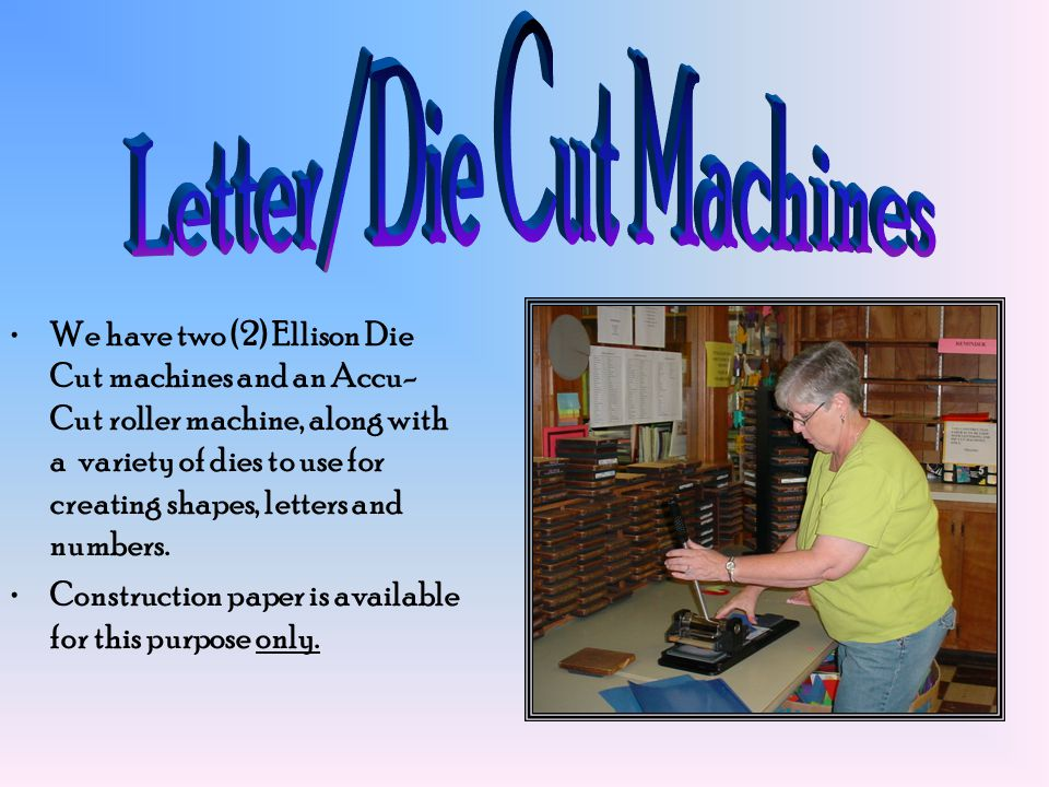 We have two (2) Ellison Die Cut machines and an Accu- Cut roller machine, along with a variety of dies to use for creating shapes, letters and numbers.
