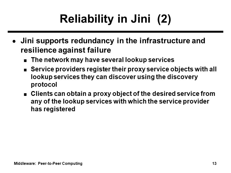 Middleware: Peer-to-Peer Computing 13 Reliability in Jini (2) ● Jini supports redundancy in the infrastructure and resilience against failure ■ The network may have several lookup services ■ Service providers register their proxy service objects with all lookup services they can discover using the discovery protocol ■ Clients can obtain a proxy object of the desired service from any of the lookup services with which the service provider has registered