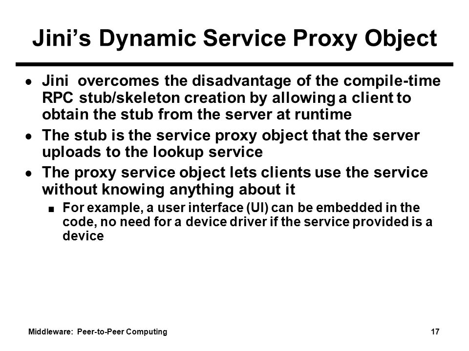 Middleware: Peer-to-Peer Computing 17 Jini's Dynamic Service Proxy Object ● Jini overcomes the disadvantage of the compile-time RPC stub/skeleton creation by allowing a client to obtain the stub from the server at runtime ● The stub is the service proxy object that the server uploads to the lookup service ● The proxy service object lets clients use the service without knowing anything about it ■ For example, a user interface (UI) can be embedded in the code, no need for a device driver if the service provided is a device