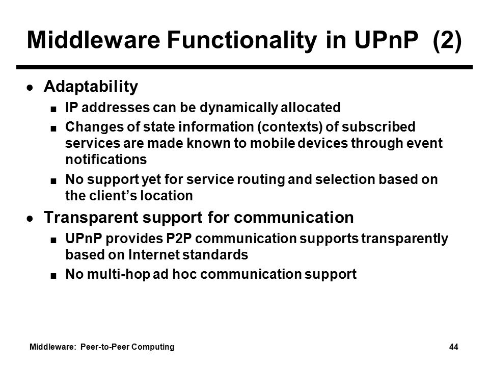 Middleware: Peer-to-Peer Computing 44 Middleware Functionality in UPnP (2) ● Adaptability ■ IP addresses can be dynamically allocated ■ Changes of state information (contexts) of subscribed services are made known to mobile devices through event notifications ■ No support yet for service routing and selection based on the client's location ● Transparent support for communication ■ UPnP provides P2P communication supports transparently based on Internet standards ■ No multi-hop ad hoc communication support