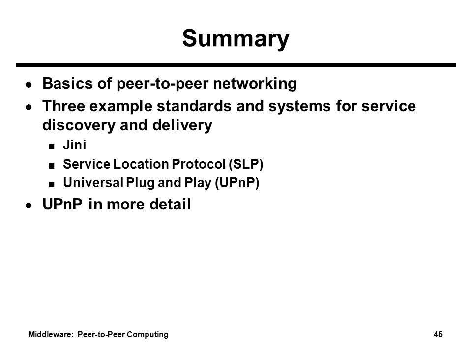 Middleware: Peer-to-Peer Computing 45 Summary ● Basics of peer-to-peer networking ● Three example standards and systems for service discovery and delivery ■ Jini ■ Service Location Protocol (SLP) ■ Universal Plug and Play (UPnP) ● UPnP in more detail