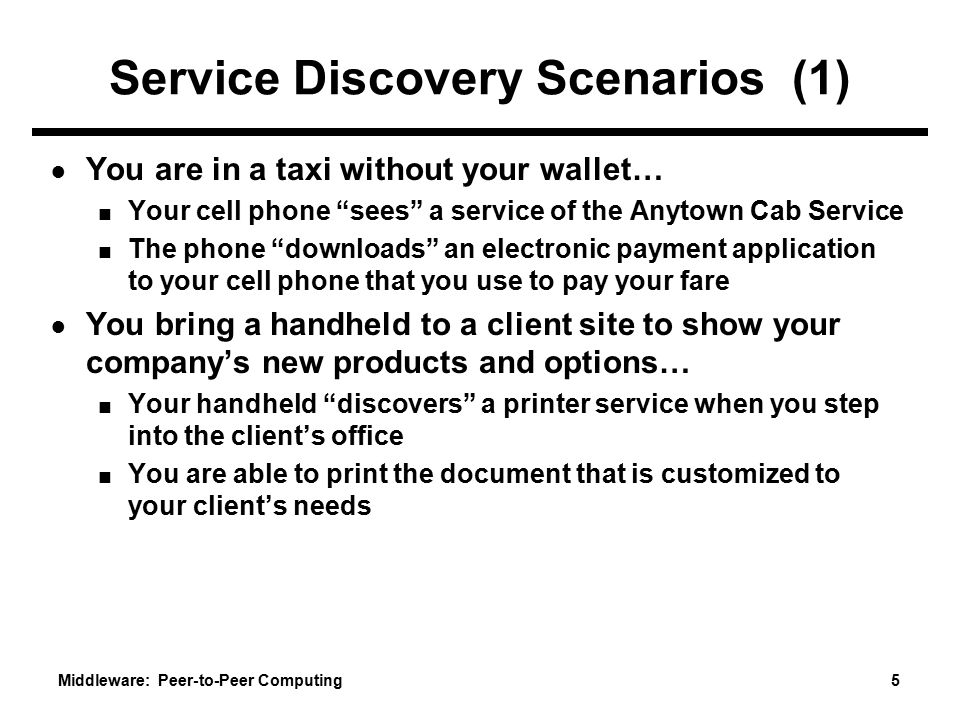 Middleware: Peer-to-Peer Computing 5 Service Discovery Scenarios (1) ● You are in a taxi without your wallet… ■ Your cell phone sees a service of the Anytown Cab Service ■ The phone downloads an electronic payment application to your cell phone that you use to pay your fare ● You bring a handheld to a client site to show your company's new products and options… ■ Your handheld discovers a printer service when you step into the client's office ■ You are able to print the document that is customized to your client's needs