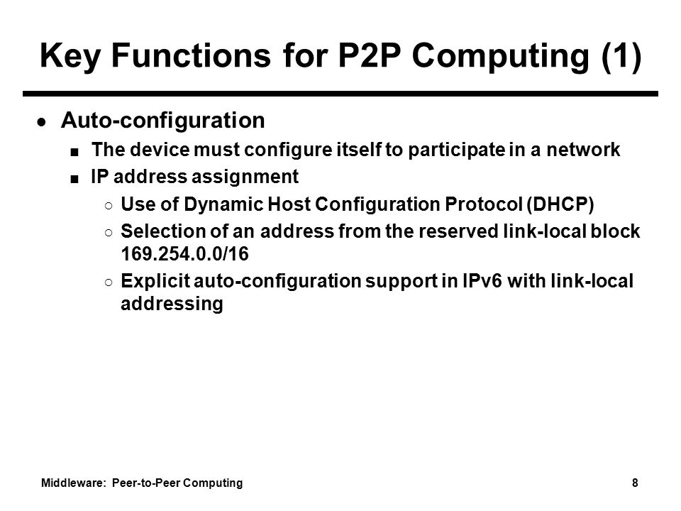 Middleware: Peer-to-Peer Computing 8 Key Functions for P2P Computing (1) ● Auto-configuration ■ The device must configure itself to participate in a network ■ IP address assignment ○ Use of Dynamic Host Configuration Protocol (DHCP) ○ Selection of an address from the reserved link-local block 169.254.0.0/16 ○ Explicit auto-configuration support in IPv6 with link-local addressing