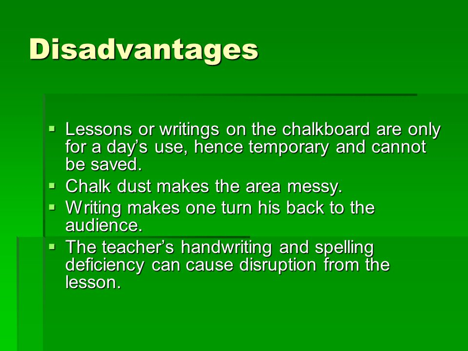 Disadvantages  Lessons or writings on the chalkboard are only for a day's use, hence temporary and cannot be saved.  Chalk dust makes the area messy