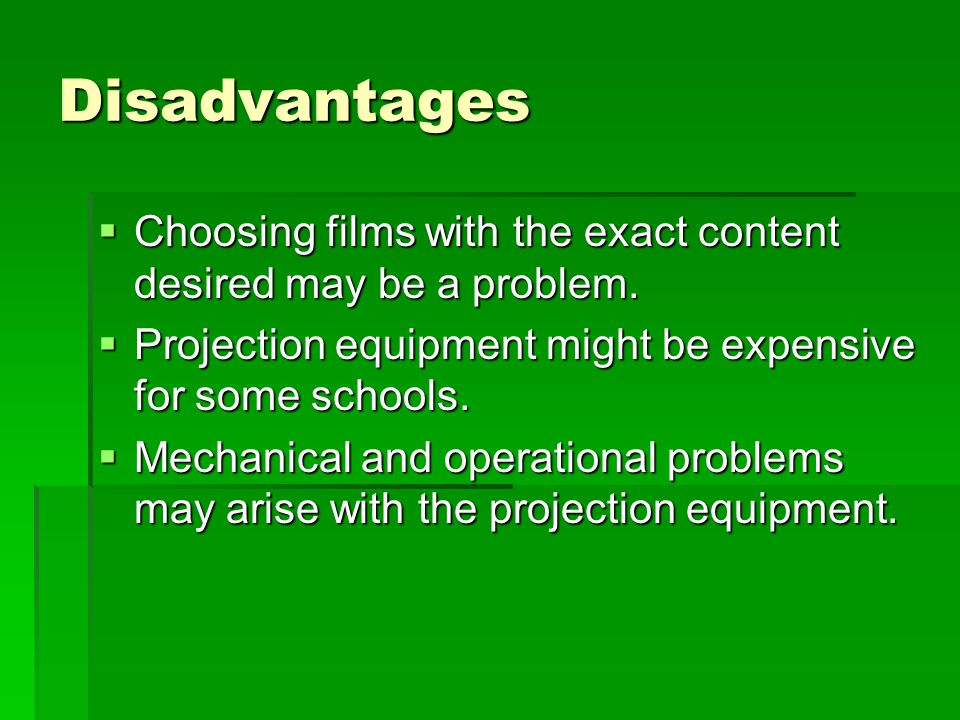 Disadvantages  Choosing films with the exact content desired may be a problem.  Projection equipment might be expensive for some schools.  Mechanic