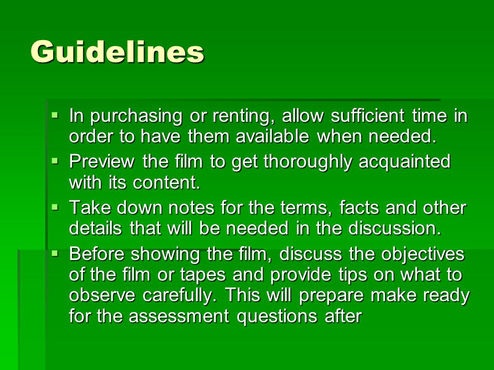 Guidelines  In purchasing or renting, allow sufficient time in order to have them available when needed.  Preview the film to get thoroughly acquain