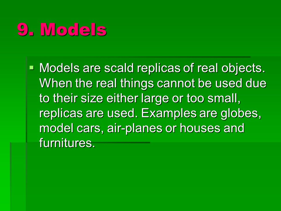9. Models  Models are scald replicas of real objects. When the real things cannot be used due to their size either large or too small, replicas are u