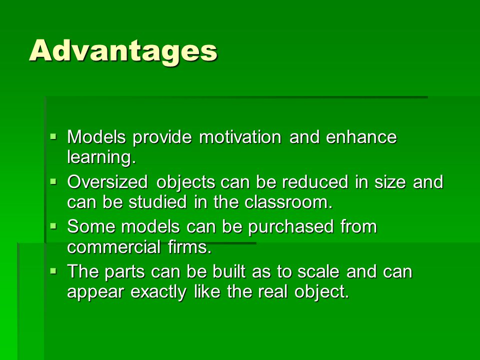 Advantages  Models provide motivation and enhance learning.  Oversized objects can be reduced in size and can be studied in the classroom.  Some mo