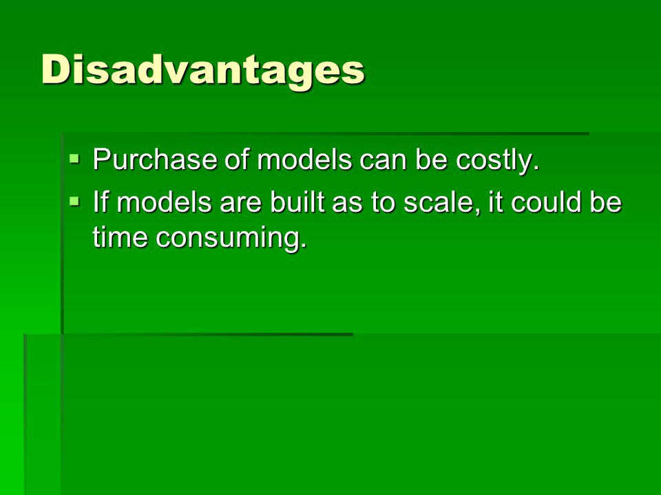 Disadvantages  Purchase of models can be costly.  If models are built as to scale, it could be time consuming.