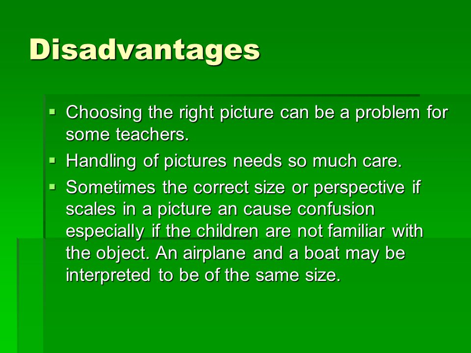 Disadvantages  Choosing the right picture can be a problem for some teachers.  Handling of pictures needs so much care.  Sometimes the correct size