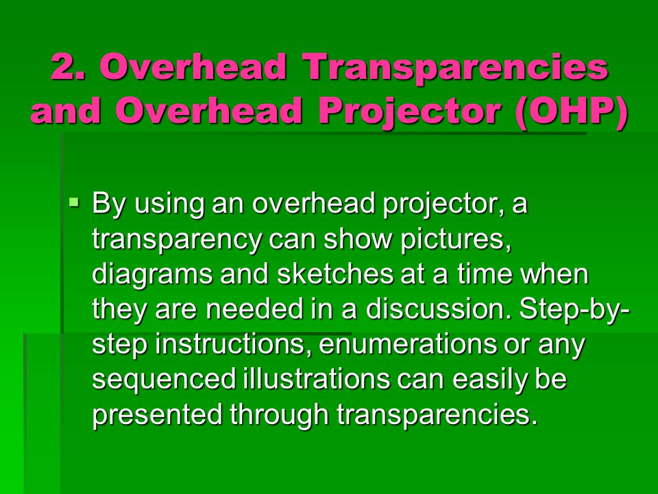 2. Overhead Transparencies and Overhead Projector (OHP)  By using an overhead projector, a transparency can show pictures, diagrams and sketches at a