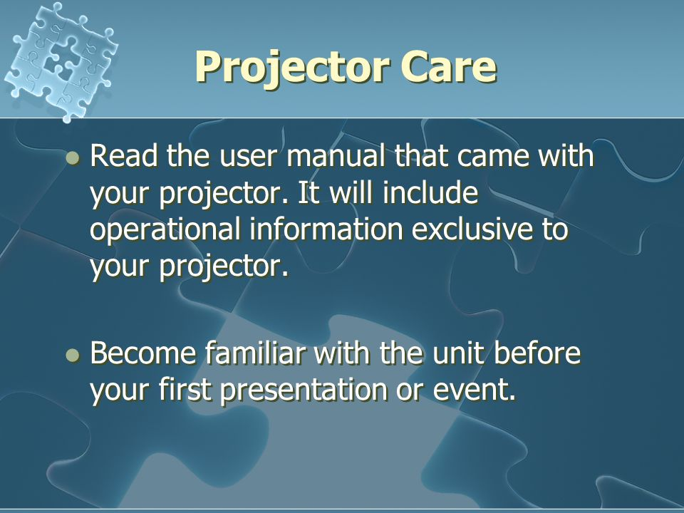 Projector Care Read the user manual that came with your projector. It will include operational information exclusive to your projector. Become familia