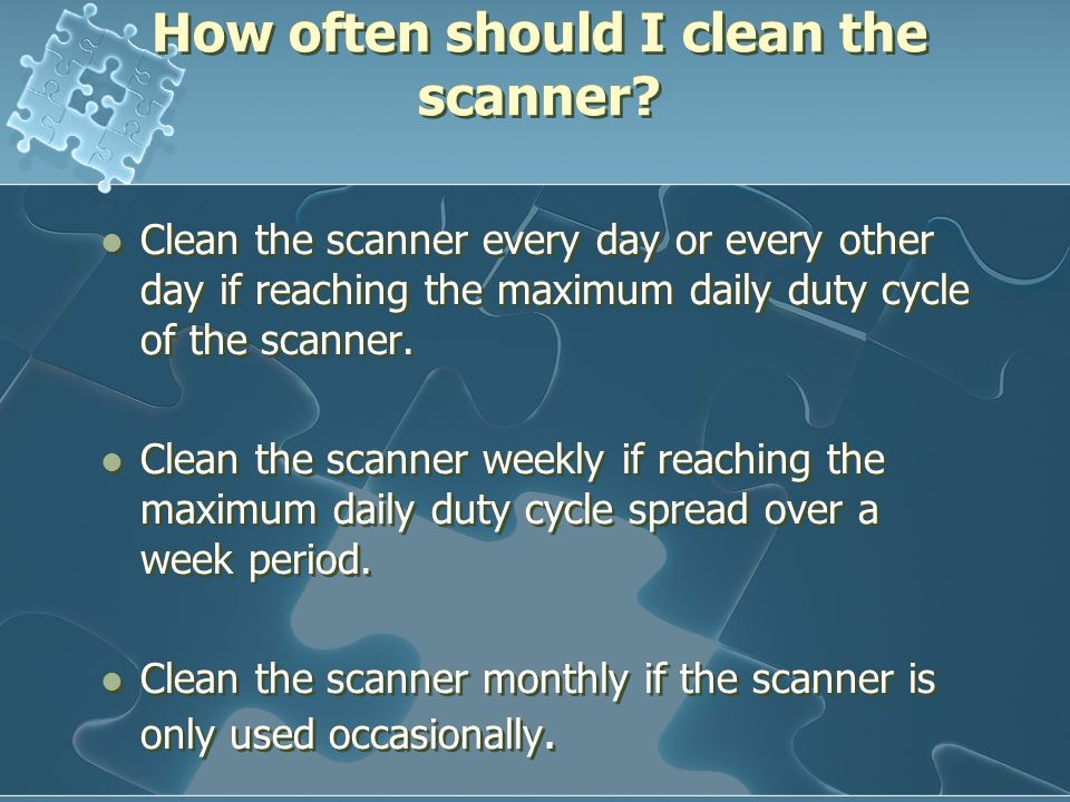 How often should I clean the scanner? Clean the scanner every day or every other day if reaching the maximum daily duty cycle of the scanner. Clean th