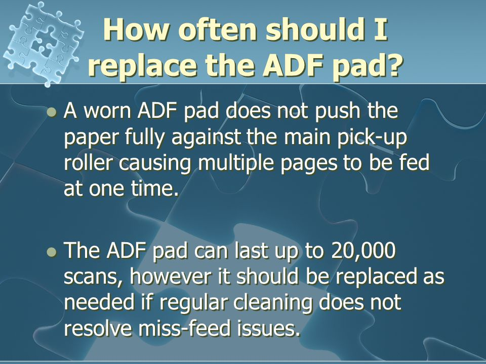 How often should I replace the ADF pad? A worn ADF pad does not push the paper fully against the main pick-up roller causing multiple pages to be fed