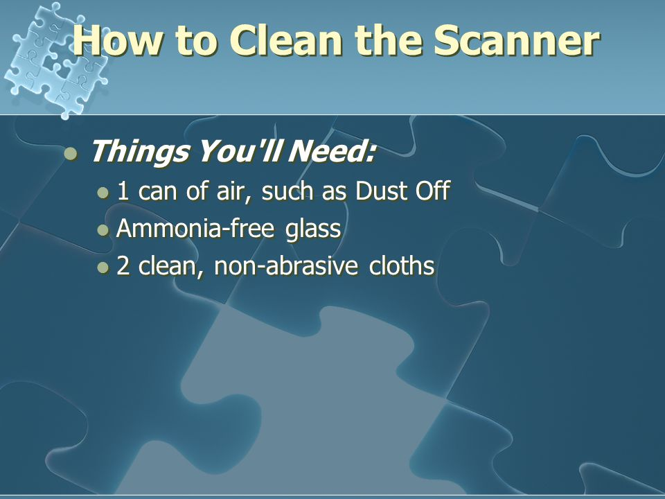 How to Clean the Scanner Things You ll Need: 1 can of air, such as Dust Off Ammonia-free glass 2 clean, non-abrasive cloths Things You ll Need: 1 can of air, such as Dust Off Ammonia-free glass 2 clean, non-abrasive cloths